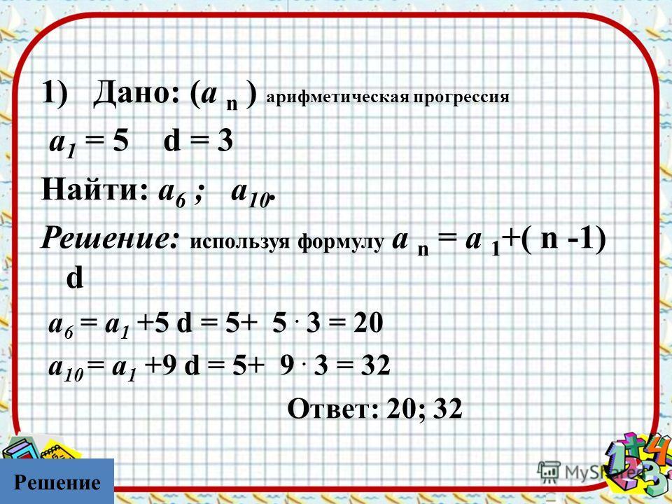 1) Дано: (а n ) арифметическая прогрессия а 1 = 5 d = 3 Найти: а 6 ; а 10. Решение: используя формулу а n = а 1 +( n -1) d а 6 = а 1 +5 d = 5+ 5. 3 = 20 а 10 = а 1 +9 d = 5+ 9. 3 = 32 Ответ: 20; 32 Решение