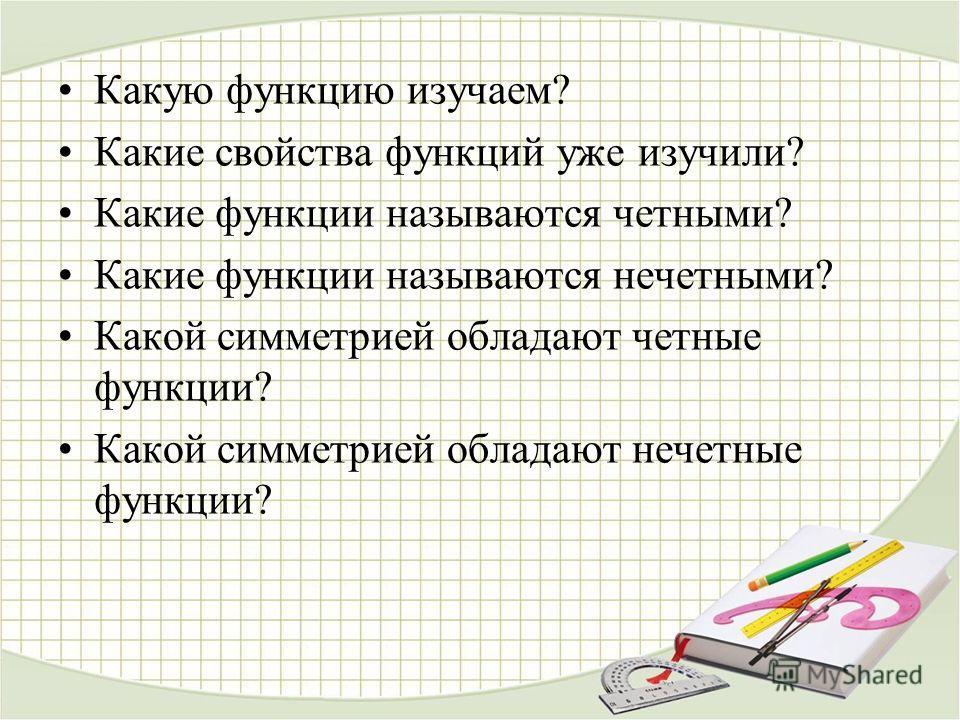 Какую функцию изучаем? Какие свойства функций уже изучили? Какие функции называются четными? Какие функции называются нечетными? Какой симметрией обладают четные функции? Какой симметрией обладают нечетные функции?