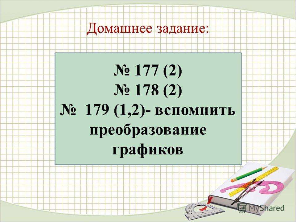Домашнее задание: 177 (2) 178 (2) 179 (1,2)- вспомнить преобразование графиков