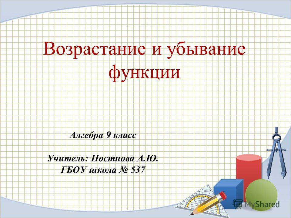 Возрастание и убывание функции Алгебра 9 класс Учитель: Постнова А.Ю. ГБОУ школа 537