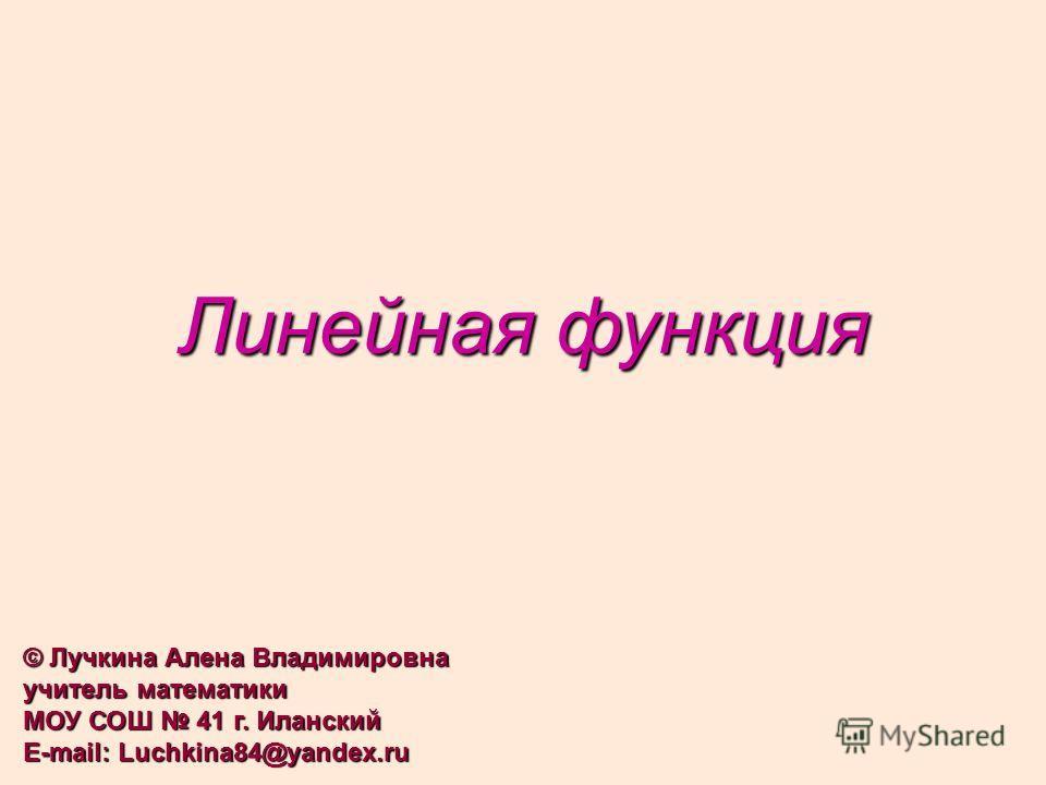 Линейная функция © Лучкина Алена Владимировна учитель математики МОУ СОШ 41 г. Иланский E-mail: Luchkina84@yandex.ru