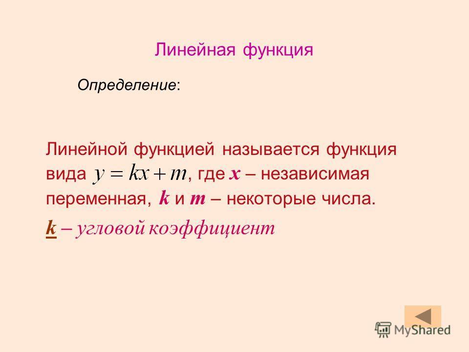 Линейной функцией называется функция вида, где х – независимая переменная, k и m – некоторые числа. k – угловой коэффициент Определение: Линейная функция