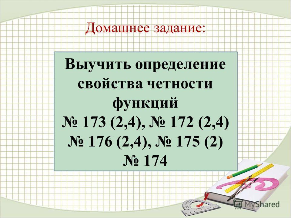 Выучить определение свойства четности функций 173 (2,4), 172 (2,4) 176 (2,4), 175 (2) 174 Домашнее задание: