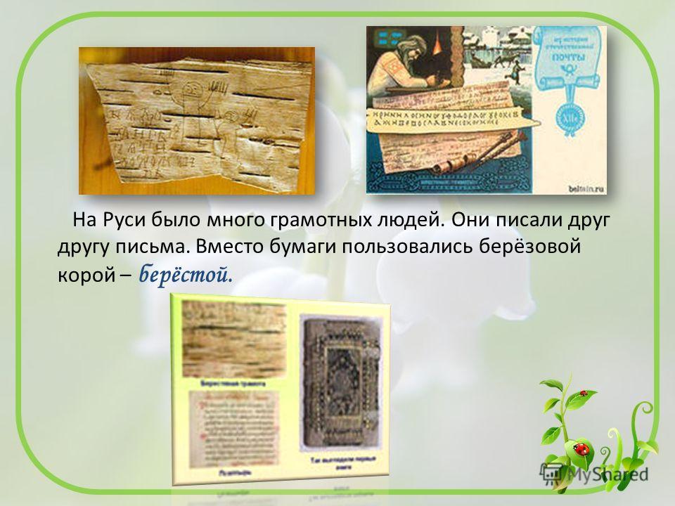 На Руси было много грамотных людей. Они писали друг другу письма. Вместо бумаги пользовались берёзовой корой – берёстой.