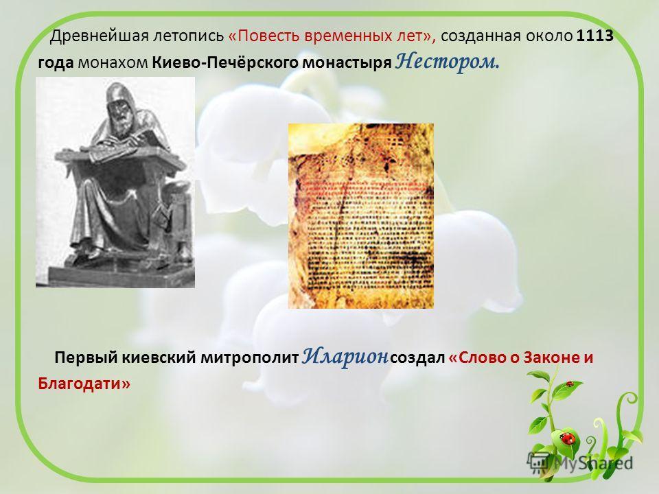 Древнейшая летопись «Повесть временных лет», созданная около 1113 года монахом Киево-Печёрского монастыря Нестором. Первый киевский митрополит Иларион создал «Слово о Законе и Благодати»