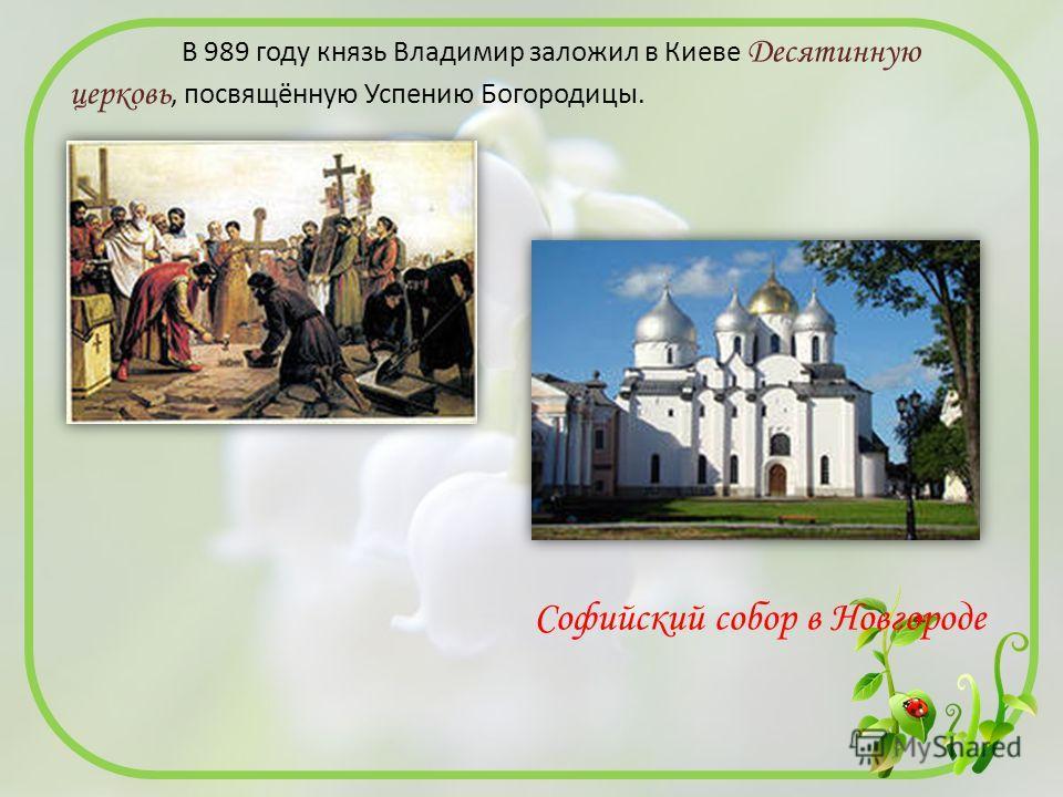 В 989 году князь Владимир заложил в Киеве Десятинную церковь, посвящённую Успению Богородицы. Софийский собор в Новгороде