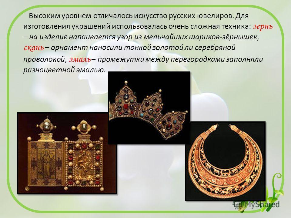 Высоким уровнем отличалось искусство русских ювелиров. Для изготовления украшений использовалась очень сложная техника: зернь – на изделие напаивается узор из мельчайших шариков-зёрнышек, скань – орнамент наносили тонкой золотой ли серебряной проволо
