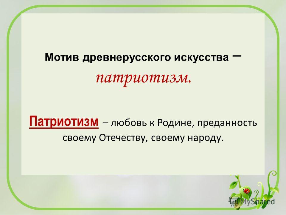 Мотив древнерусского искусства – патриотизм. Патриотизм – любовь к Родине, преданность своему Отечеству, своему народу.