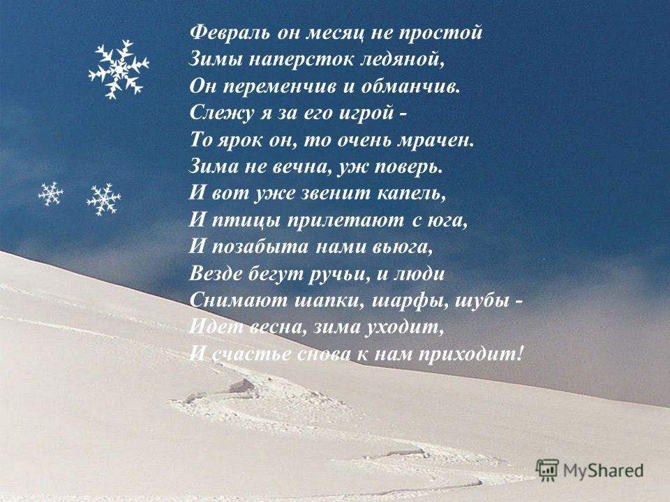Февраль он месяц не простой Зимы наперсток ледяной, Он переменчив и обманчив. Слежу я за его игрой - То ярок он, то очень мрачен. Зима не вечна, уж поверь. И вот уже звенит капель, И птицы прилетают с юга, И позабыта нами вьюга, Везде бегут ручьи, и