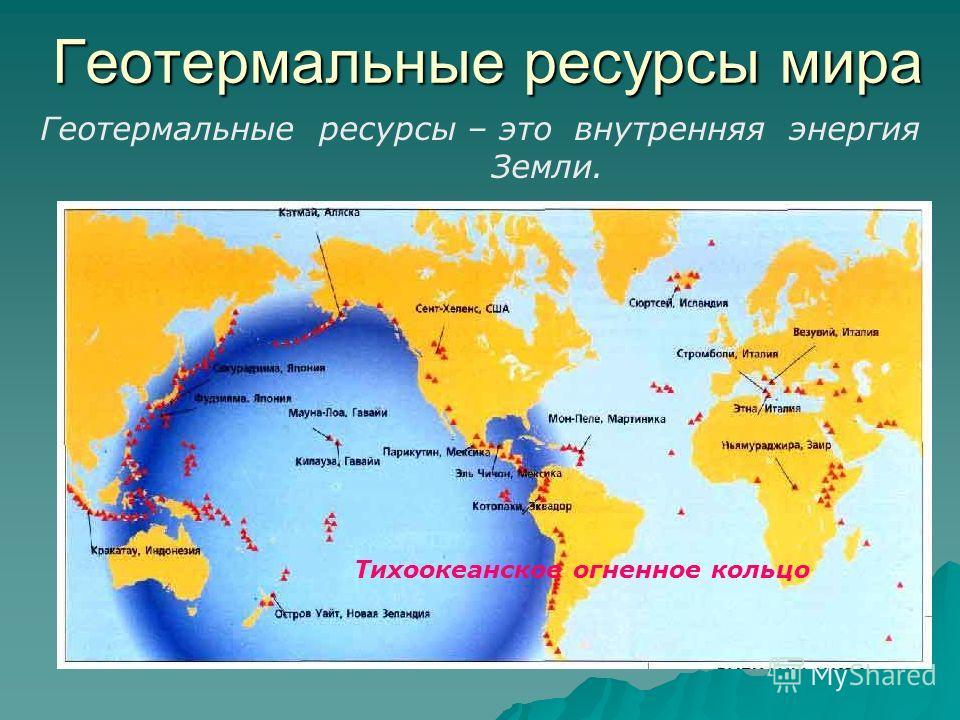 Геотермальные ресурсы мира Геотермальные ресурсы – это внутренняя энергия Земли. Тихоокеанское огненное кольцо