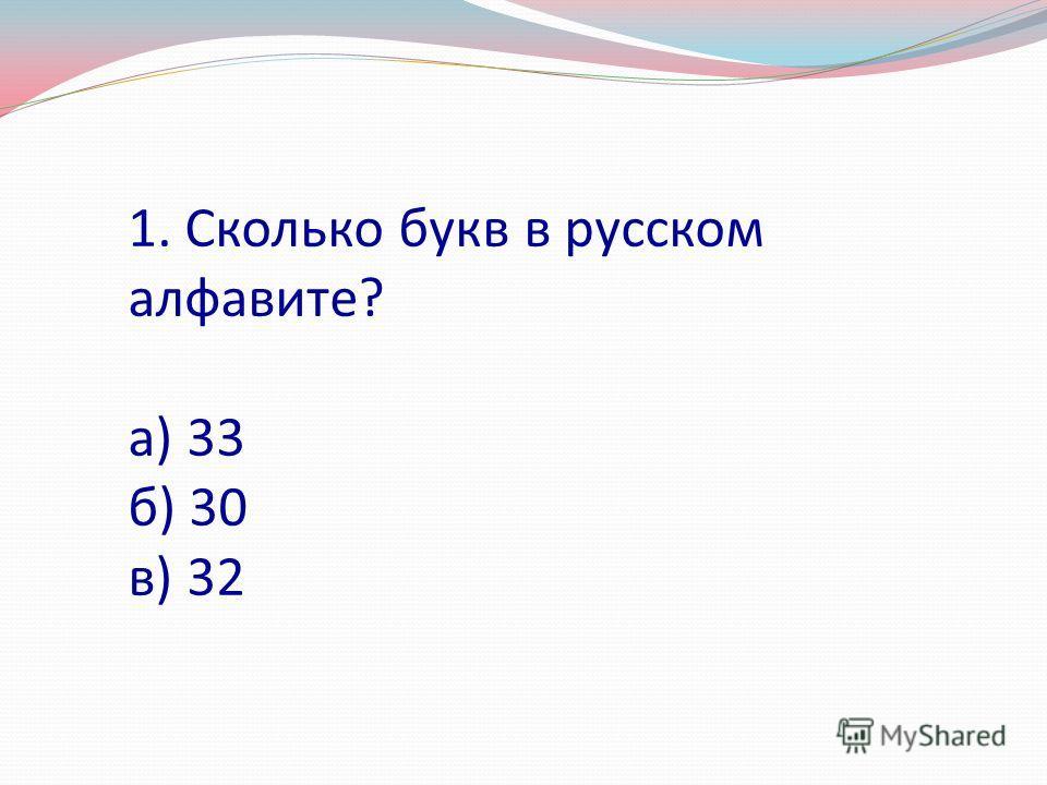 1. Сколько букв в русском алфавите? а) 33 б) 30 в) 32
