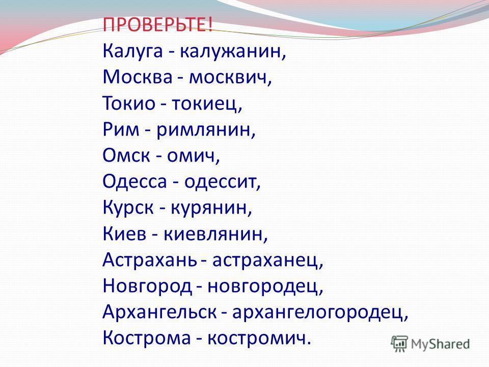 ПРОВЕРЬТЕ! Калуга - калужанин, Москва - москвич, Токио - токиец, Рим - римлянин, Омск - омич, Одесса - одессит, Курск - курянин, Киев - киевлянин, Астрахань - астраханец, Новгород - новгородец, Архангельск - архангелогородец, Кострома - костромич.