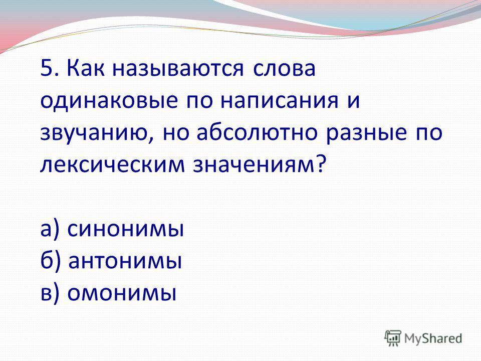5. Как называются слова одинаковые по написания и звучанию, но абсолютно разные по лексическим значениям? а) синонимы б) антонимы в) омонимы