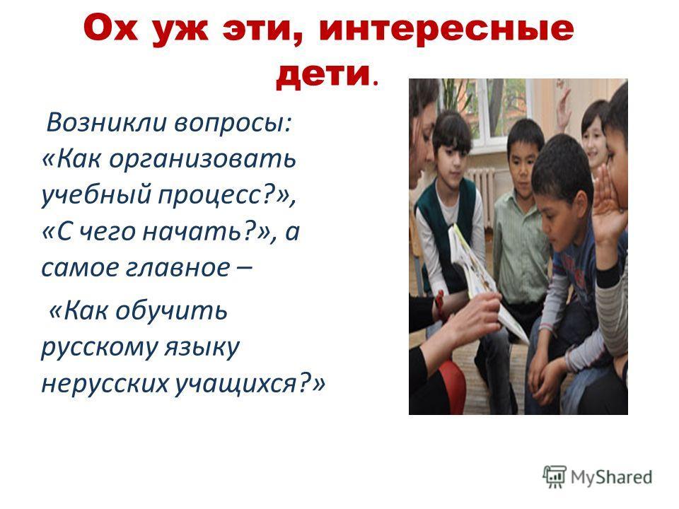 Ох уж эти, интересные дети. Возникли вопросы: «Как организовать учебный процесс?», «С чего начать?», а самое главное – «Как обучить русскому языку нерусских учащихся?»