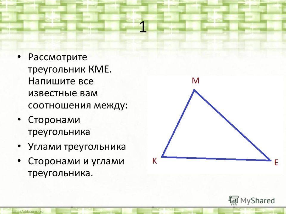 1 Рассмотрите треугольник КМЕ. Напишите все известные вам соотношения между: Сторонами треугольника Углами треугольника Сторонами и углами треугольника.