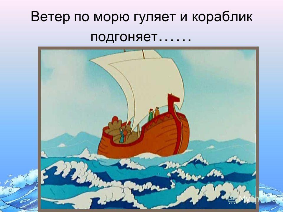 Ветер по морю гуляет и кораблик подгоняет ……