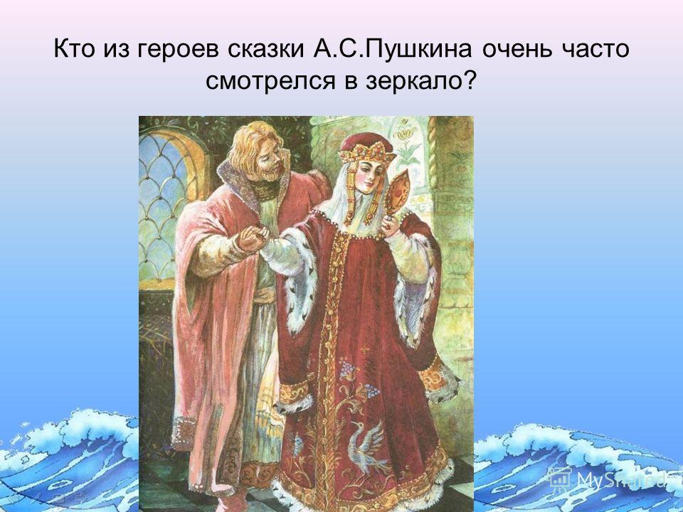 Кто из героев сказки А.С.Пушкина очень часто смотрелся в зеркало?