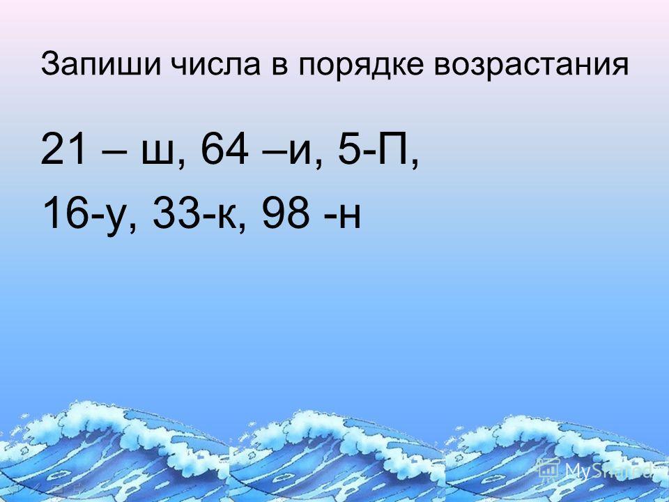 Запиши числа в порядке возрастания 21 – ш, 64 –и, 5-П, 16-у, 33-к, 98 -н