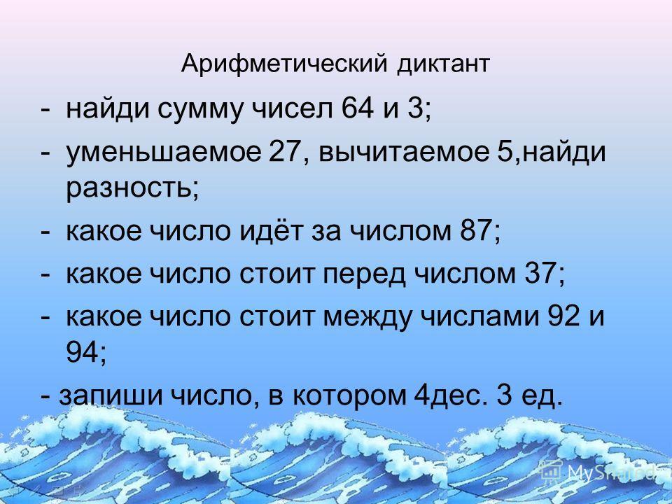 Арифметический диктант -найди сумму чисел 64 и 3; -уменьшаемое 27, вычитаемое 5,найди разность; -какое число идёт за числом 87; -какое число стоит перед числом 37; -какое число стоит между числами 92 и 94; - запиши число, в котором 4дес. 3 ед.