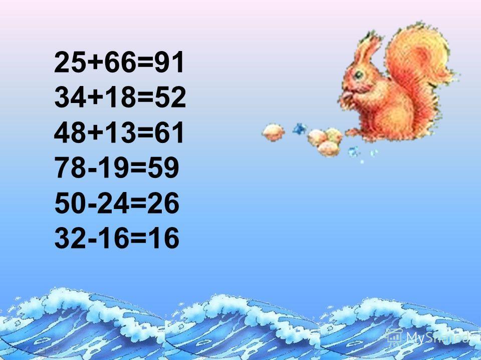 25+66=91 34+18=52 48+13=61 78-19=59 50-24=26 32-16=16