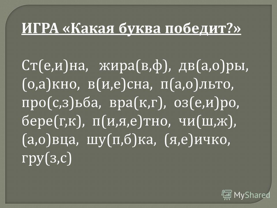 ИГРА « Какая буква победит ?» Ст ( е, и ) на, жира ( в, ф ), дв ( а, о ) ры, ( о, а ) кно, в ( и, е ) сна, п ( а, о ) льто, про ( с, з ) ьба, вра ( к, г ), оз ( е, и ) ро, бере ( г, к ), п ( и, я, е ) тно, чи ( ш, ж ), ( а, о ) вца, шу ( п, б ) ка, (