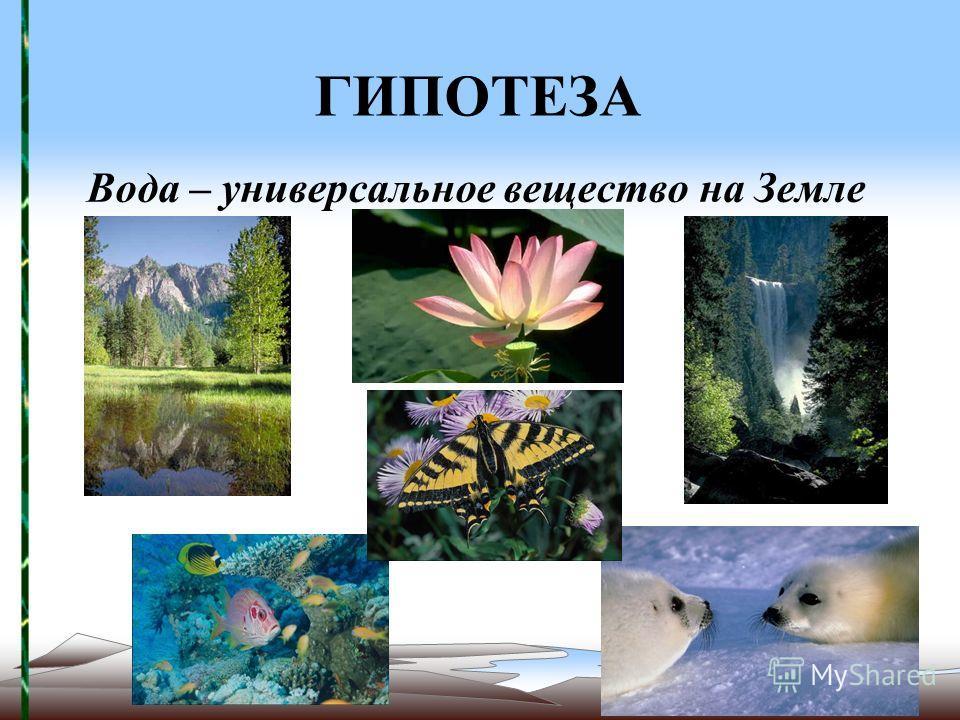 ГИПОТЕЗА Вода – универсальное вещество на Земле