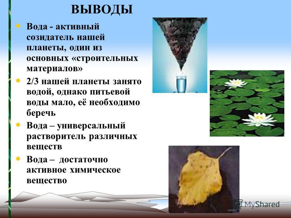 ВЫВОДЫ Вода - активный созидатель нашей планеты, один из основных «строительных материалов» 2/3 нашей планеты занято водой, однако питьевой воды мало, её необходимо беречь Вода – универсальный растворитель различных веществ Вода – достаточно активное