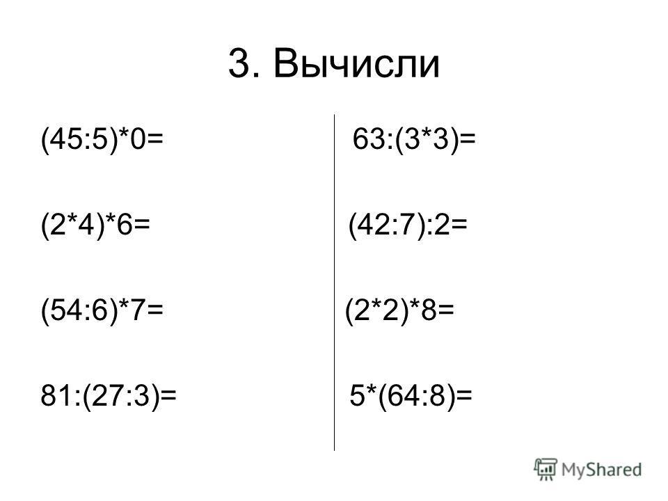 3. Вычисли (45:5)*0= 63:(3*3)= (2*4)*6= (42:7):2= (54:6)*7= (2*2)*8= 81:(27:3)= 5*(64:8)=