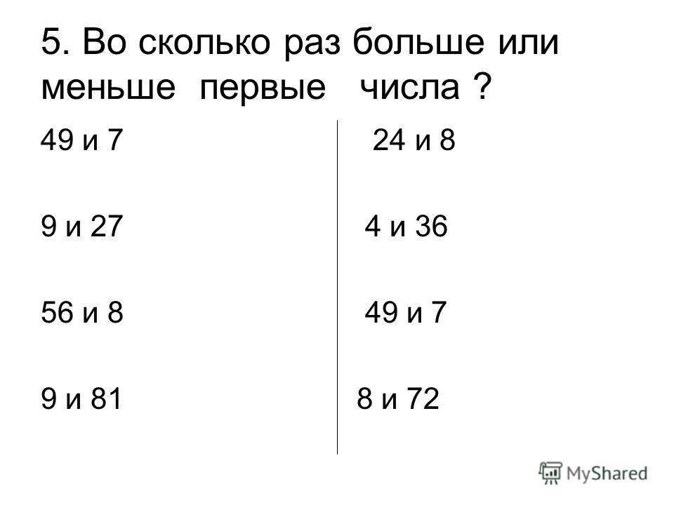 5. Во сколько раз больше или меньше первые числа ? 49 и 7 24 и 8 9 и 27 4 и 36 56 и 8 49 и 7 9 и 81 8 и 72
