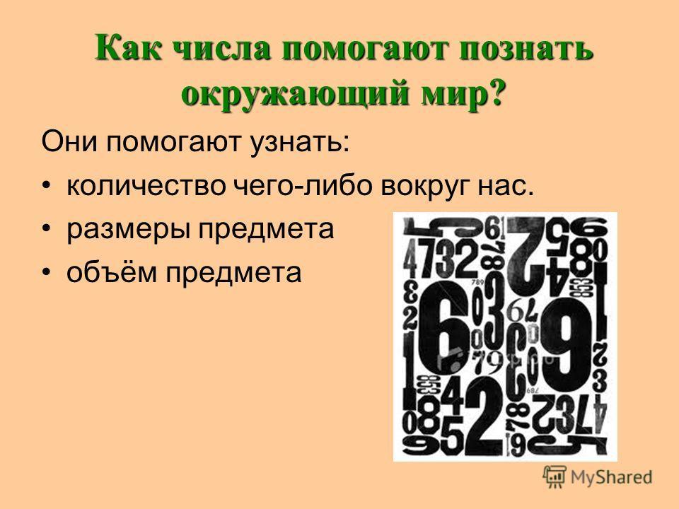 Как числа помогают познать окружающий мир? Они помогают узнать: количество чего-либо вокруг нас. размеры предмета объём предмета