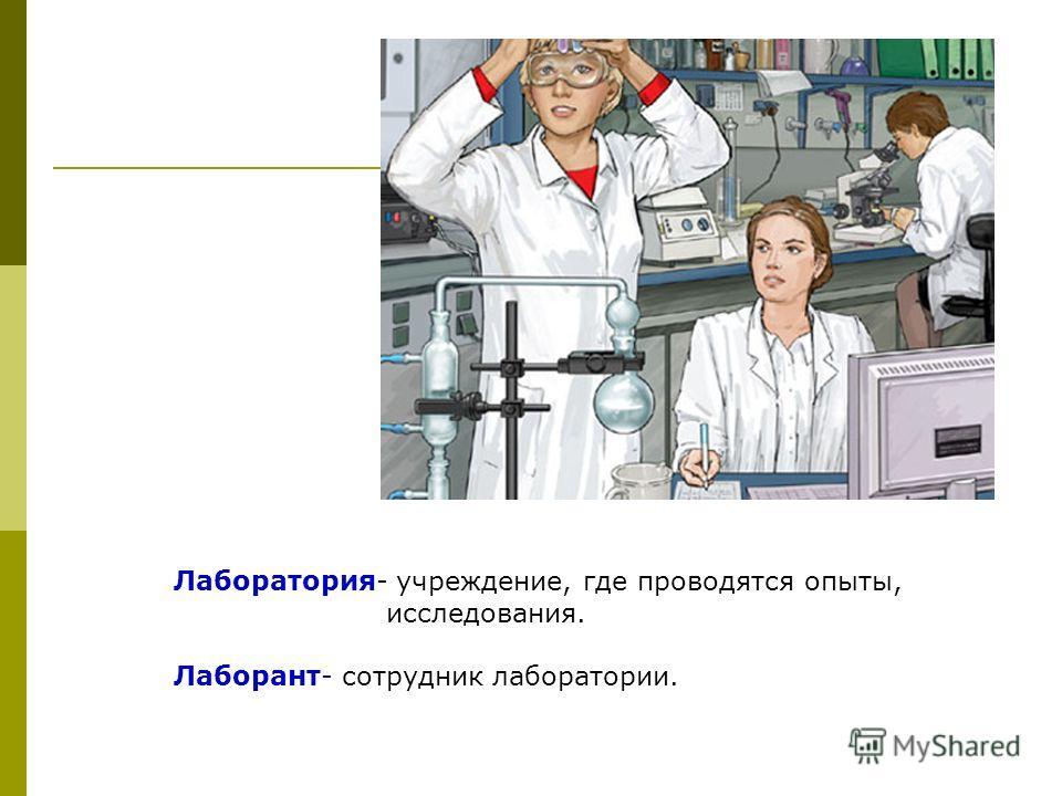 Лаборатория- учреждение, где проводятся опыты, исследования. Лаборант- сотрудник лаборатории.