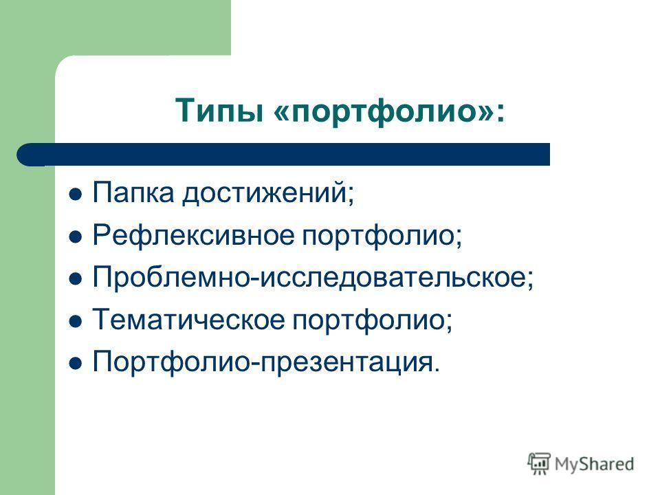 Типы «портфолио»: Папка достижений; Рефлексивное портфолио; Проблемно-исследовательское; Тематическое портфолио; Портфолио-презентация.