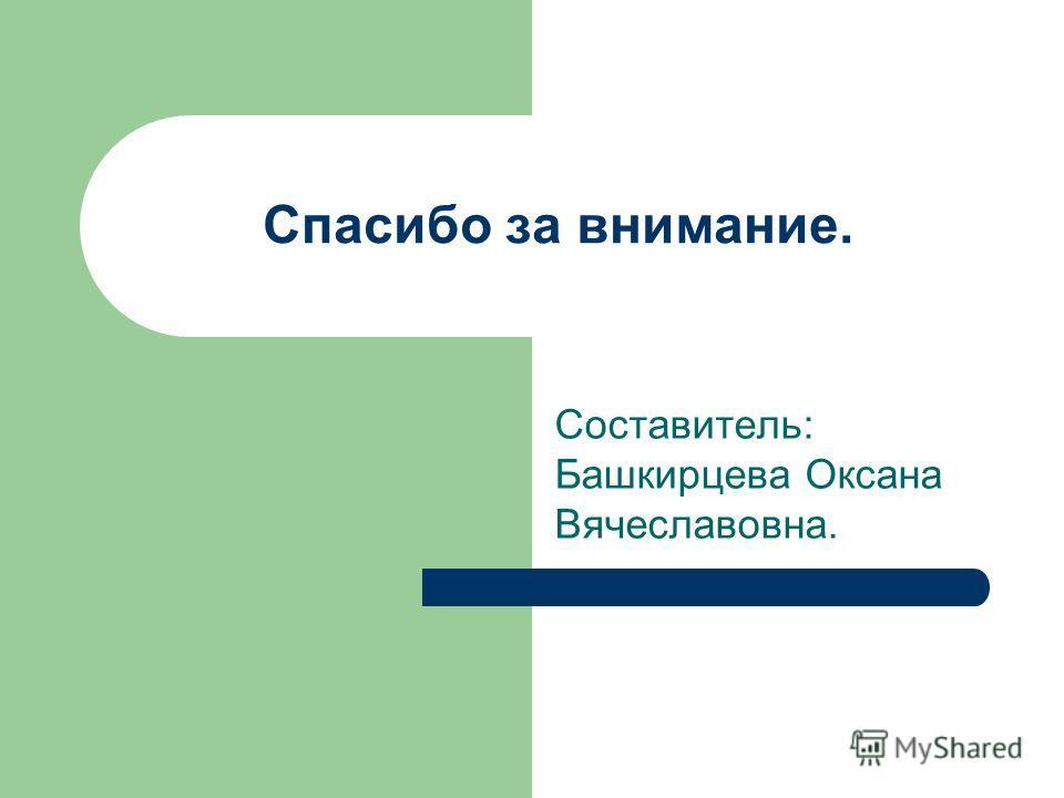 Спасибо за внимание. Составитель: Башкирцева Оксана Вячеславовна.