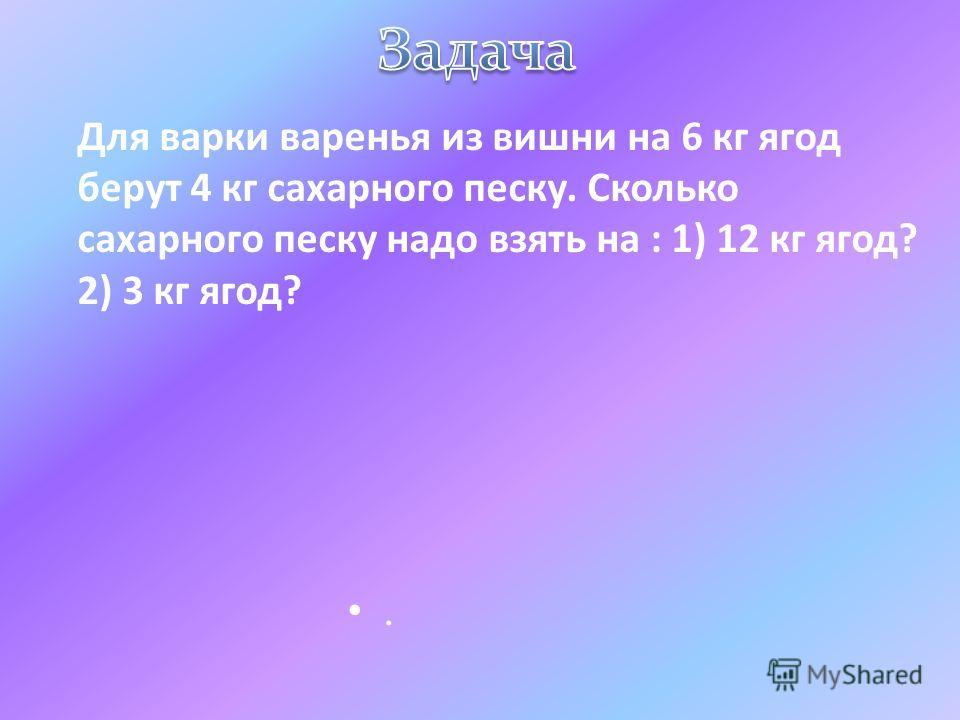 Для варки варенья из вишни на 6 кг ягод берут 4 кг сахарного песку. Сколько сахарного песку надо взять на : 1) 12 кг ягод? 2) 3 кг ягод?.