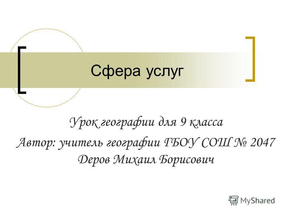 Сфера услуг Урок географии для 9 класса Автор: учитель географии ГБОУ СОШ 2047 Деров Михаил Борисович