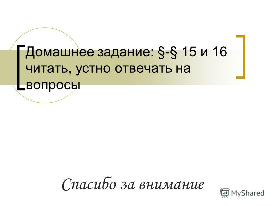 Домашнее задание: §-§ 15 и 16 читать, устно отвечать на вопросы Спасибо за внимание