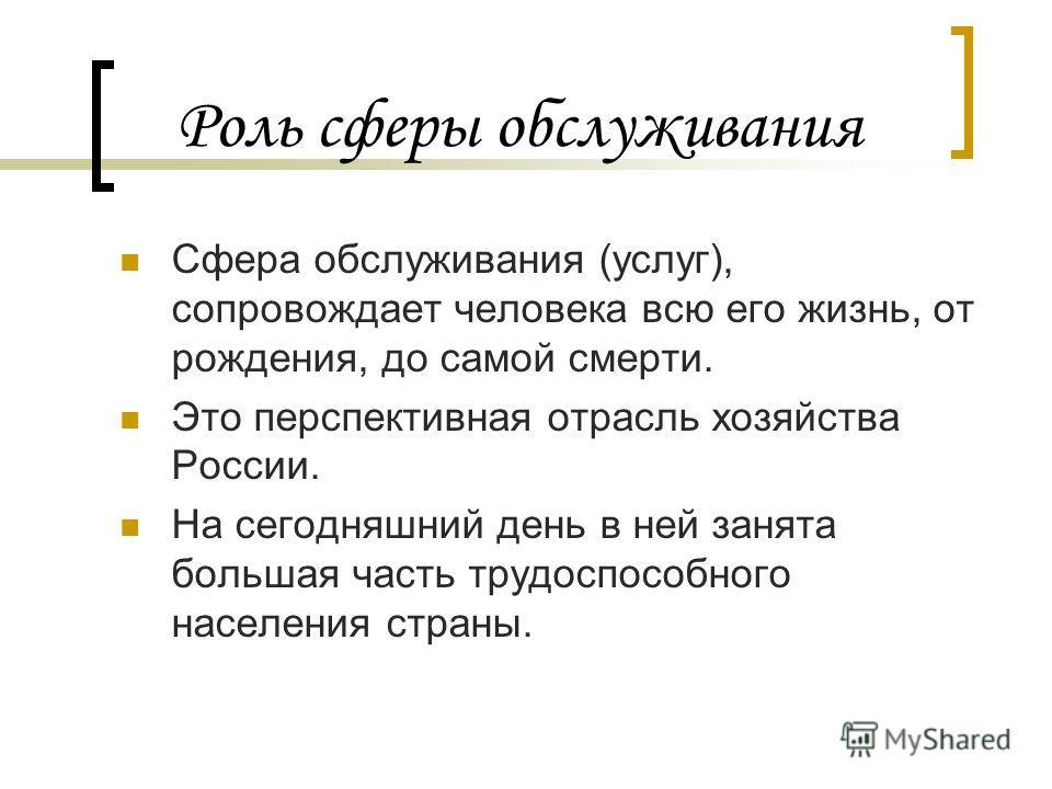 Роль сферы обслуживания Сфера обслуживания (услуг), сопровождает человека всю его жизнь, от рождения, до самой смерти. Это перспективная отрасль хозяйства России. На сегодняшний день в ней занята большая часть трудоспособного населения страны.