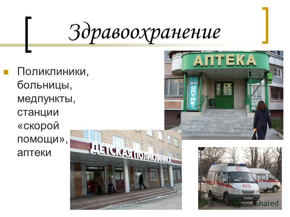 Здравоохранение Поликлиники, больницы, медпункты, станции «скорой помощи», аптеки