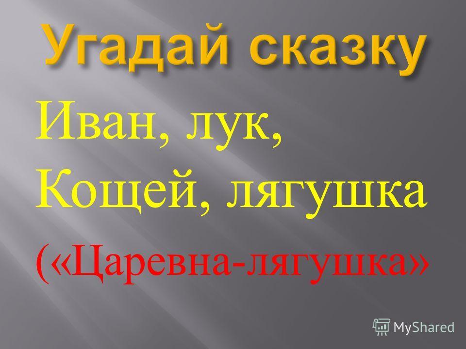 Иван, лук, Кощей, лягушка (« Царевна - лягушка »