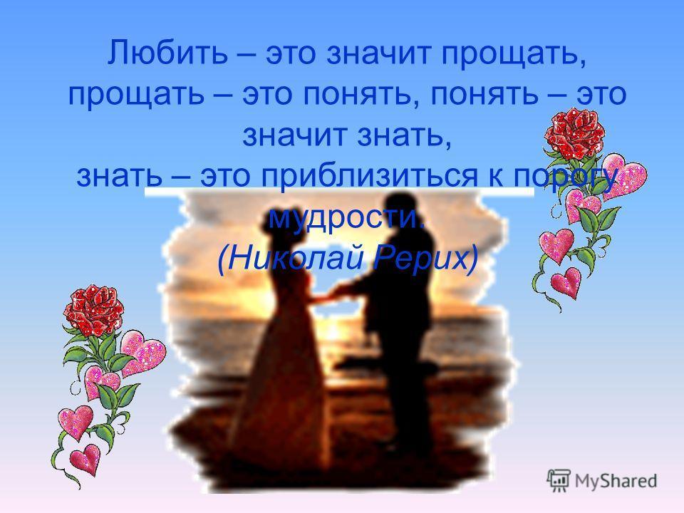 Любить – это значит прощать, прощать – это понять, понять – это значит знать, знать – это приблизиться к порогу мудрости. (Николай Рерих)