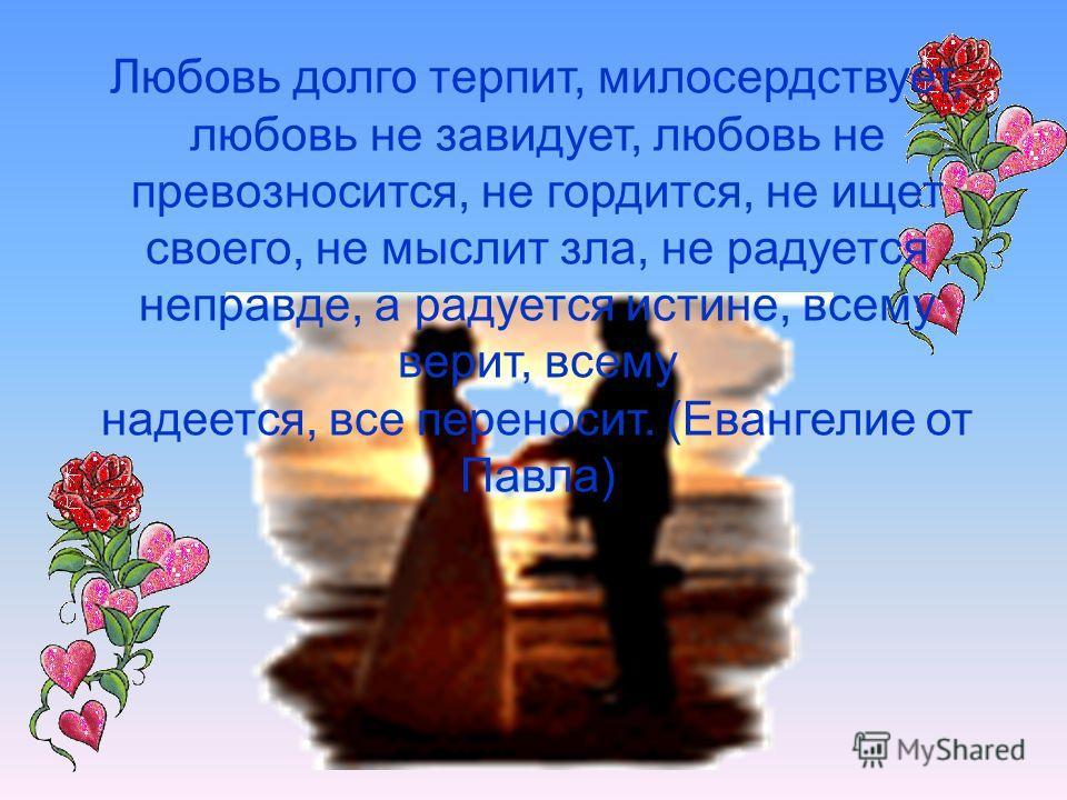 Любовь долго терпит, милосердствует, любовь не завидует, любовь не превозносится, не гордится, не ищет своего, не мыслит зла, не радуется неправде, а радуется истине, всему верит, всему надеется, все переносит. (Евангелие от Павла)