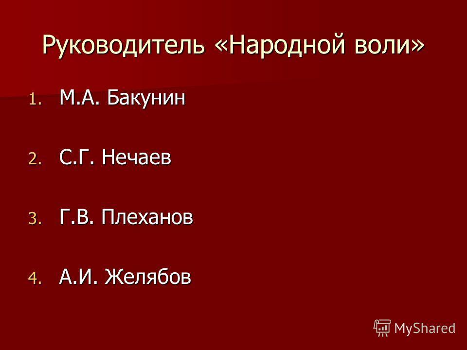 Руководитель «Народной воли» 1. М.А. Бакунин 2. С.Г. Нечаев 3. Г.В. Плеханов 4. А.И. Желябов