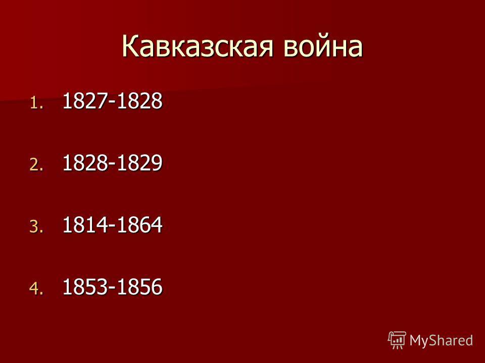 Кавказская война 1. 1827-1828 2. 1828-1829 3. 1814-1864 4. 1853-1856