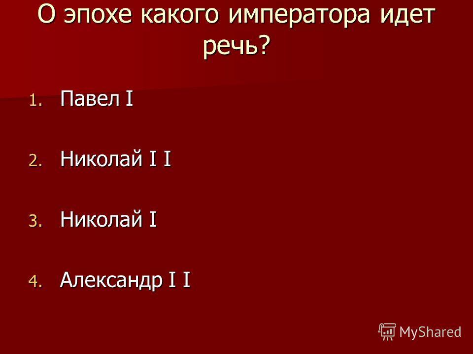 О эпохе какого императора идет речь? 1. Павел I 2. Николай I I 3. Николай I 4. Александр I I
