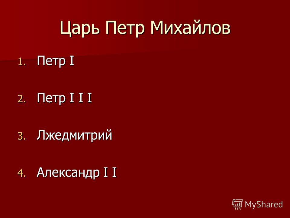 Царь Петр Михайлов 1. Петр I 2. Петр I I I 3. Лжедмитрий 4. Александр I I