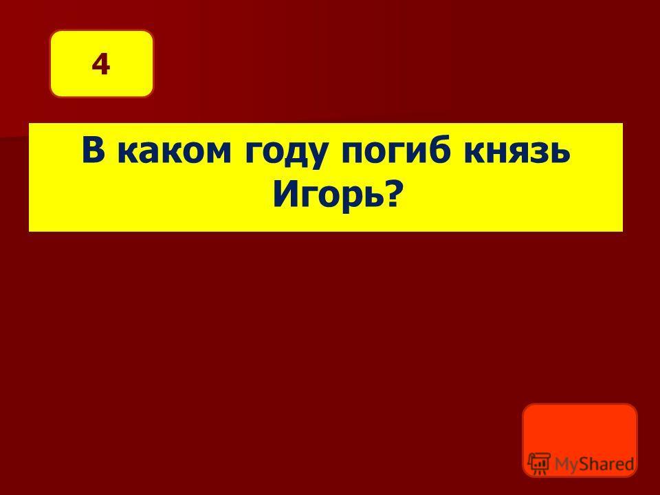 В каком году погиб князь Игорь? 4