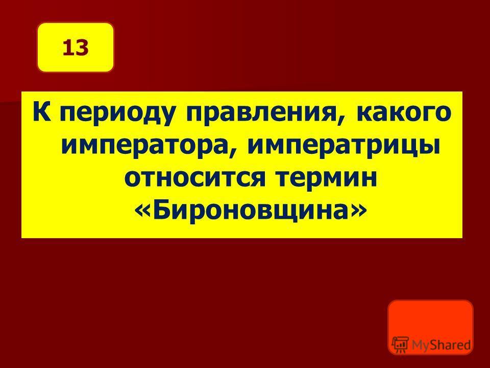 К периоду правления, какого императора, императрицы относится термин «Бироновщина» 13