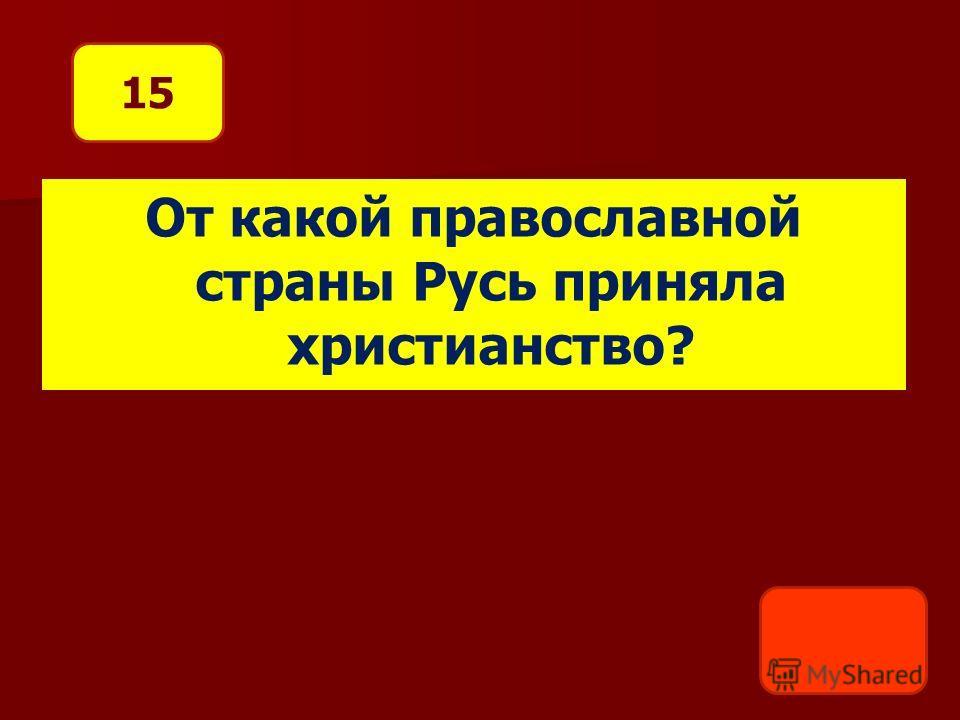 От какой православной страны Русь приняла христианство? 15