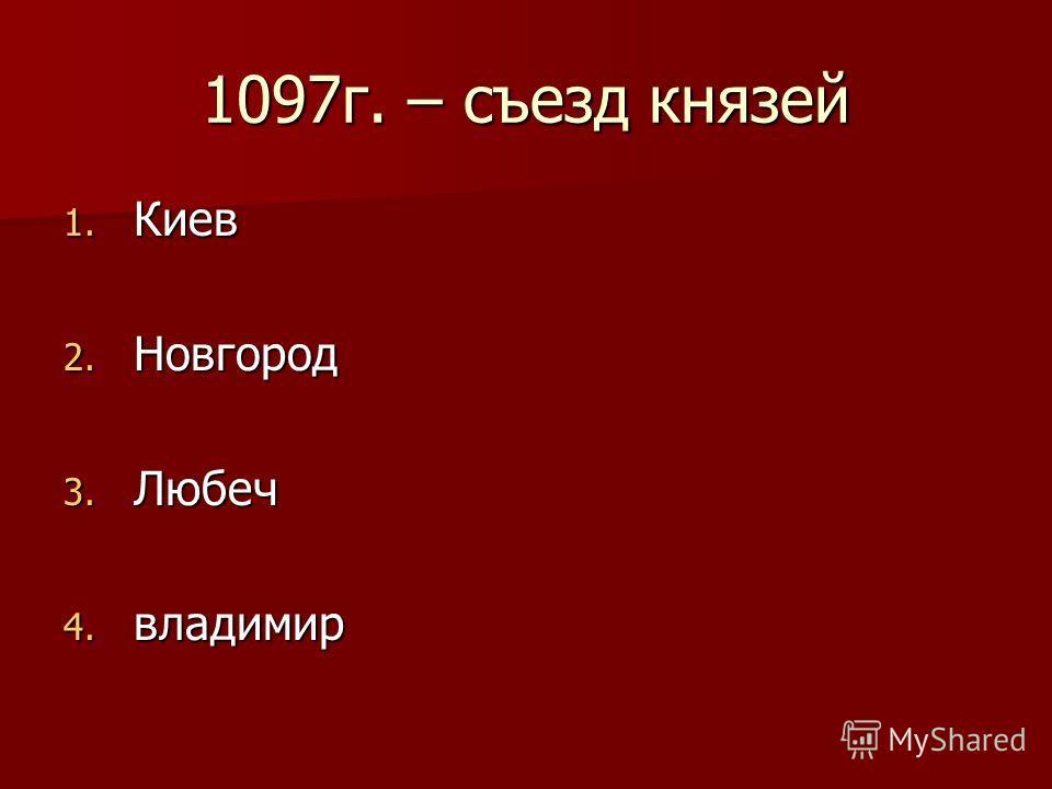 1097г. – съезд князей 1. Киев 2. Новгород 3. Любеч 4. владимир