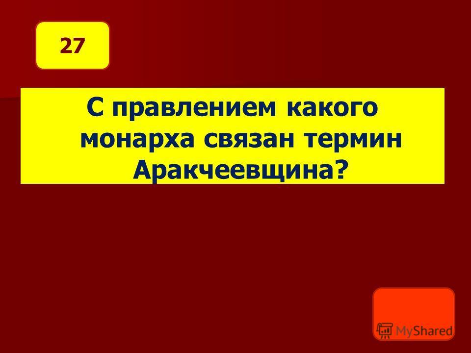 С правлением какого монарха связан термин Аракчеевщина? 27